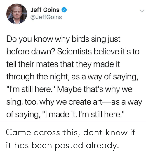 "Birds, Dawn, and Been: Jeff Goins O  @JeffGoins  Do you know why birds sing just  before dawn? Scientists believe it's to  tell their mates that they made it  through the night, as a way of saying,  ""I'm still here."" Maybe that's why we  sing, too, why we create art-as a way  of saying, ""l made it. I'm still here."" Came across this, dont know if it has been posted already."