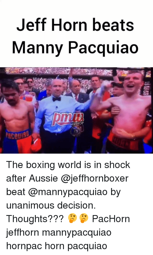 manny pacquiao: Jeff Horn beats  Manny Pacquiao  HIPHO The boxing world is in shock after Aussie @jeffhornboxer beat @mannypacquiao by unanimous decision. Thoughts??? 🤔🤔 PacHorn jeffhorn mannypacquiao hornpac horn pacquiao