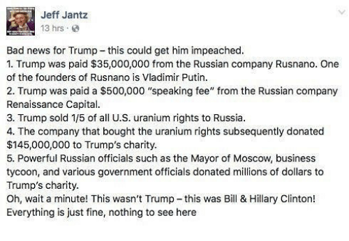 "Bad, Hillary Clinton, and Memes: Jeff Jant:z  13 hrs  Bad news for Trump this could get him impeached.  1. Trump was paid $35,000,000 from the Russian company Rusnano. One  of the founders of Rusnano is Vladimir Putin.  2. Trump was paid a $500,000 ""speaking fee"" from the Russian company  Renaissance Capital.  3. Trump sold 1/5 of all U.S. uranium rights to Russia.  4. The company that bought the uranium rights subsequently donated  $145,000,000 to Trump's charity.  5. Powerful Russian officials such as the Mayor of Moscow, business  tycoon, and various government officials donated millions of dollars to  Trump's charity.  Oh, wait a minute! This wasn't Trump-this was Bill & Hillary Clinton!  Everything is just fine, nothing to see here"