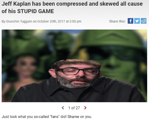 "Game, Kaplan, and Been: Jeff Kaplan has been compressed and skewed all cause  of his STUPID GAME  By Grunchin Tuggum on October 20th, 2017 at 3:00 pm  Share this  〈 10127 〉  Just look what you so-called ""fans"" did! Shame on you."