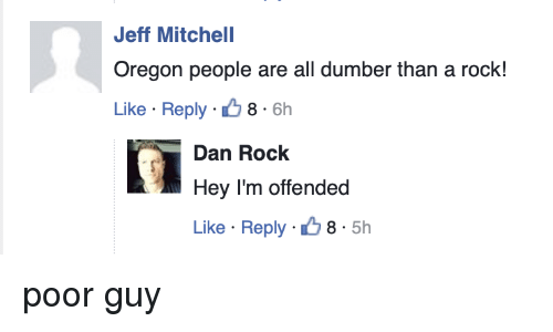 Oregon, Beetlejuicing, and Rock: Jeff Mitchell  Oregon people are all dumber than a rock!  Like Reply 8 6h  Dan Rock  Hey I'm offended  Like Reply 8.5h