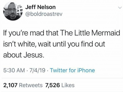 Dank, Iphone, and Jesus: Jeff Nelson  @boldroastrev  If you're mad that The Little Mermaid  isn't white, wait until you find out  about Jesus  5:30 AM 7/4/19 Twitter for iPhone  2,107 Retweets 7,526 Likes