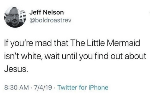 Iphone, Jesus, and Twitter: Jeff Nelson  @boldroastrev  If you're mad that The Little Mermaid  isn't white, wait until you find out about  Jesus.  8:30 AM 7/4/19 Twitter for iPhone