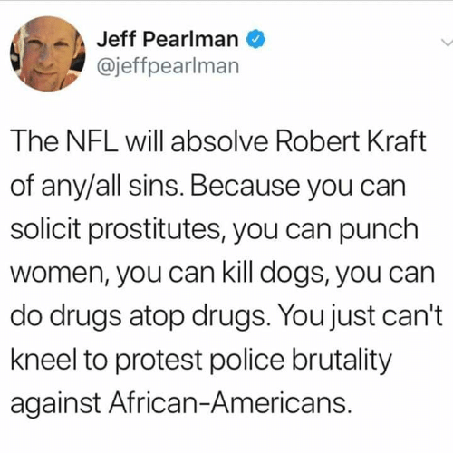 Dogs, Drugs, and Memes: Jeff Pearlman  @jeffpearlman  The NFL will absolve Robert Kraft  of any/all sins. Because you can  solicit prostitutes, you can punch  women, you can kill dogs, you can  do drugs atop drugs. You just can't  kneel to protest police brutality  against African-Americans.