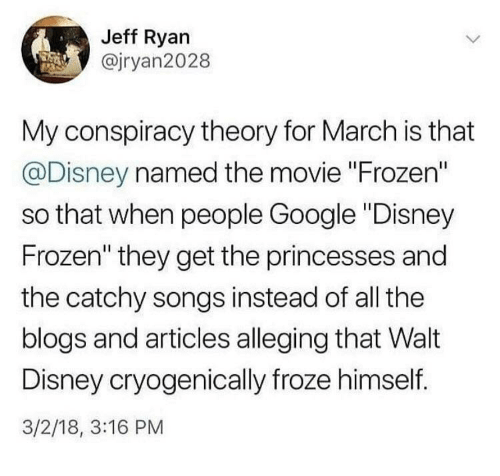 "Disney, Frozen, and Google: Jeff Ryan  @jryan2028  My conspiracy theory for March is that  @Disney named the movie ""Frozen""  so that when people Google ""Disney  Frozen"" they get the princesses and  the catchy songs instead of all the  blogs and articles alleging that Walt  Disney cryogenically froze himself.  3/2/18, 3:16 PM"