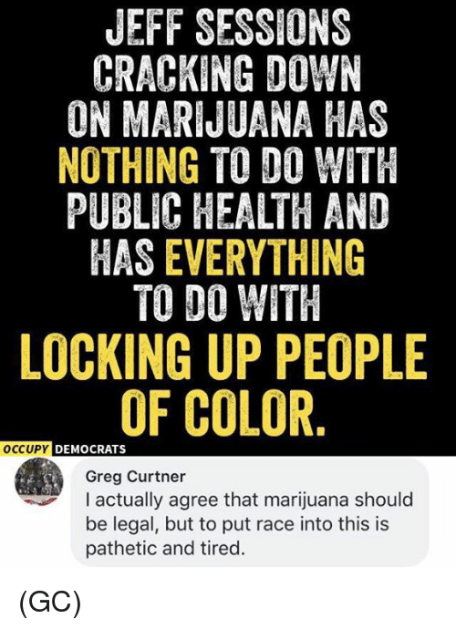 Memes, Marijuana, and Race: JEFF SESSIONS  CRACKING DOWN  ON MARIJUANA HAS  NOTHING TO DO WITH  PUBLIC HEALTH AND  HAS EVERYTHING  TO DO WITH  LOCKING UP PEOPLE  OF COLOR  OCCUPY DEMOCRATS  Greg Curtner  actually agree that marijuana should  be legal, but to put race into this is  pathetic and tired. (GC)