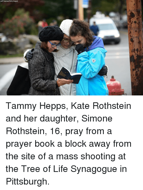 Life, Memes, and Book: (Jeff Swensen/Getty Images) Tammy Hepps, Kate Rothstein and her daughter, Simone Rothstein, 16, pray from a prayer book a block away from the site of a mass shooting at the Tree of Life Synagogue in Pittsburgh.
