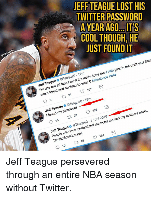 Cbssports: JEFF TEAGUE LOST HIS  TWITTER PASSWORD  A YEAR  COOL THOUGH, HE  JUST FOUND IT  AGO ITS  @CBSSports  Jeff Teague @Teagueo 17m  I'm late but atl fans I think it's really dope the #19th pick in the draft was from  wake forest and decided to wear 0 #flashback #wfu  Jeff Teague@Teague0 19m  I found my passord  Jeff Teague o @Teagueo.17 Jul 2016_  People will never understand the bond me and my brothers have..  Terrell,Mook.lou.phil  6 Jeff Teague persevered through an entire NBA season without Twitter.