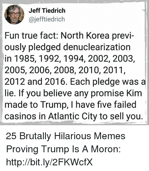Memes, North Korea, and True: Jeff Tiedrich  ajefftiedrich  Fun true fact: North Korea previ-  ously pledged denuclearization  in 1985,1992,1994, 2002, 2003,  2005, 2006, 2008, 2010, 2011,  2012 and 2016. Each pledge was a  lie. If you believe any promise Kim  made to Trump, I have five failed  casinos in Atlantic City to sell you 25 Brutally Hilarious Memes Proving Trump Is A Moron: http://bit.ly/2FKWcfX