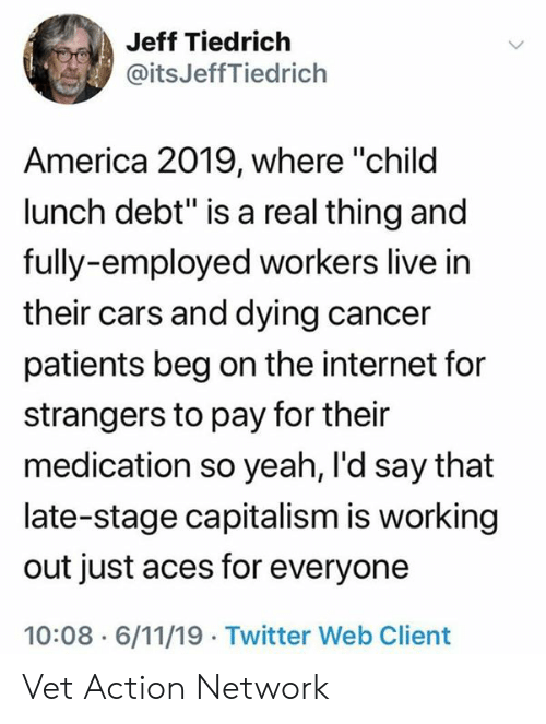 "America, Cars, and Internet: Jeff Tiedrich  @itsJeffTiedrich  America 2019, where ""child  lunch debt"" is a real thing and  fully-employed workers live in  their cars and dying cancer  patients beg on the internet for  strangers to pay for their  medication so yeah, I'd say that  late-stage capitalism is working  out just aces for everyone  10:08 6/11/19 Twitter Web Client Vet Action Network"