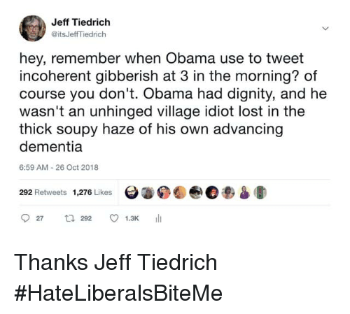 Obama, Lost, and Dementia: Jeff Tiedrich  @itsJeffTiedrich  hey, remember when Obama use to tweet  incoherent gibberish at 3 in the morning? of  course you don't. Obama had dignity, and he  wasn't an unhinged village idiot lost in the  thick soupy haze of his own advancing  dementia  6:59 AM 26 Oct 2018  292 Retweets 1,276 Likes  Θ.04@e3am» Thanks Jeff Tiedrich   #HateLiberalsBiteMe
