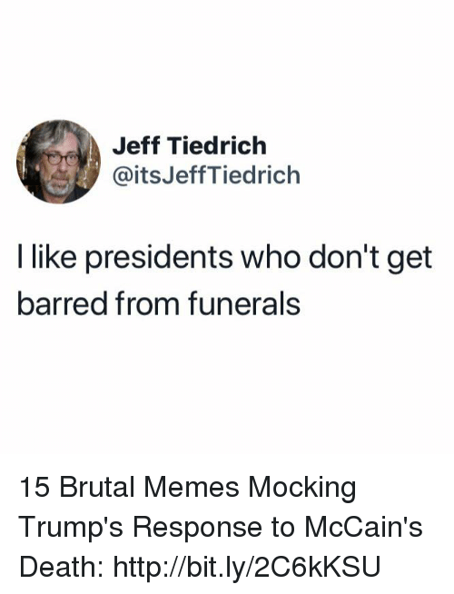 barred: Jeff Tiedrich  @itsJeffTiedrich  I like presidents who don't get  barred from funerals 15 Brutal Memes Mocking Trump's Response to McCain's Death: http://bit.ly/2C6kKSU