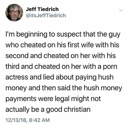 Money, Good, and Porn: Jeff Tiedrich  @itsJeffTiedrich  I'm beginning to suspect that the guy  who cheated on his first wife with his  second and cheated on her with his  third and cheated on her with a porn  actress and lied about paying hush  money and then said the hush money  payments were legal might not  actually be a good christian  12/13/18, 8:42 AM