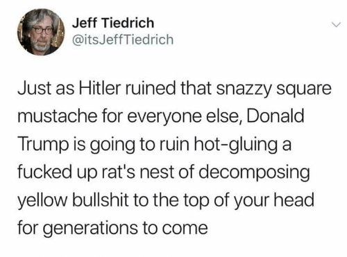 Generations: Jeff Tiedrich  @itsJeffTiedrich  Just as Hitler ruined that snazzy square  mustache for everyone else, Donald  Trump is going to ruin hot-gluing a  fucked up rat's nest of decomposing  yellow bullshit to the top of your head  for generations to come