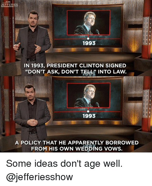 """Apparently, Memes, and Wedding: JEFFERIES  1993  IN 1993, PRESIDENT CLINTON SIGNED  """"DON'T ASK, DON'T TELL INTO LAVW  1993  A POLICY THAT HE APPARENTLY BORROWED  FROM HIS owN WEDDING vows. Some ideas don't age well. @jefferiesshow"""