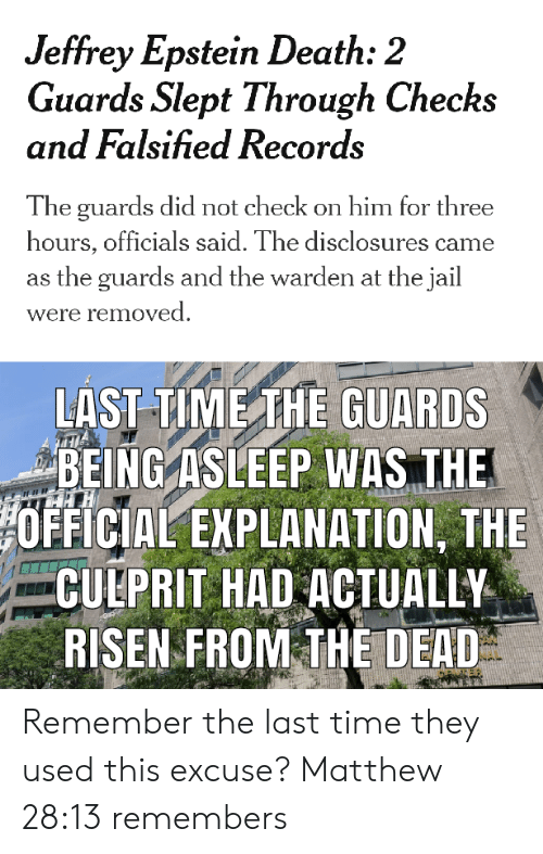 Falsified: Jeffrey Epstein Death: 2  Guards Slept Through Checks  and Falsified Records  The guards did not check on him for three  hours, officials said. The disclosures came  the guards and the warden at the jail  were removed  LAST TIME THE GUARDS  BEING ASLEEP WAS THE  OFFICIAL EXPLANATION, THE  CULPRIT HAD ACTUALLY  RISEN FROM THE DEAD Remember the last time they used this excuse? Matthew 28:13 remembers