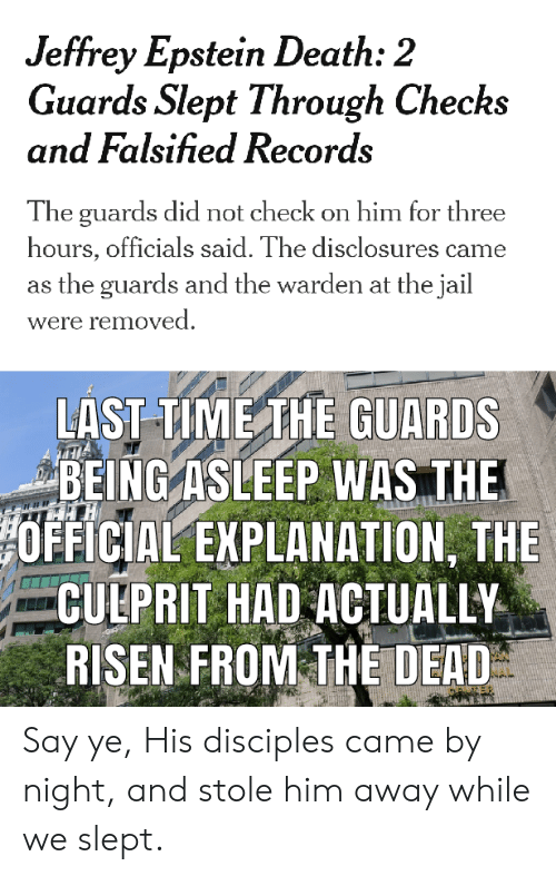 Falsified: Jeffrey Epstein Death: 2  Guards Slept Through Checks  and Falsified Records  The guards did not check on him for three  hours, officials said. The disclosures came  the guards and the warden at the jail  were removed  LAST TIME THE GUARDS  BEING ASLEEP WAS THE  OFFICIAL EXPLANATION, THE  CULPRIT HAD ACTUALLY  RISEN FROM THE DEAD Say ye, His disciples came by night, and stole him away while we slept.
