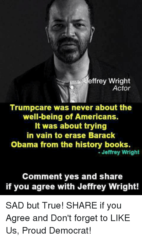 Books, Obama, and True: Jeffrey Wright  Actor  Trumpcare was never about the  well-being of Americans.  It was about trying  in vain to erase Barack  Obama from the history books.  Jeffrey Wright  Comment yes and share  if you agree with Jeffrey Wright! SAD but True!  SHARE if you Agree and Don't forget to LIKE Us, Proud Democrat!