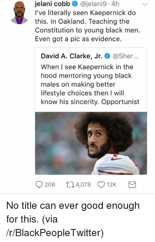 Blackpeopletwitter, The Hood, and Black: jelani cobb @jelani9. 4h  I've literally seen Kaepernick do  this. In Oakland. Teaching the  Constitution to young black men.  Even got a pic as evidence.  David A. Clarke, Jr. @Sher...  When I see Kaepernick in the  hood mentoring young black  males on making better  lifestyle choices then I will  know his sincerity. Opportunist  9206 t04,078 12K <p>No title can ever good enough for this. (via /r/BlackPeopleTwitter)</p>