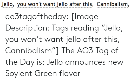 "Target, Tumblr, and Blog: Jello, you won't want jello after this, Cannibalism, ao3tagoftheday:  [Image Description: Tags reading ""Jello, you won't want jello after this, Cannibalism""]  The AO3 Tag of the Day is: Jello announces new Soylent Green flavor"