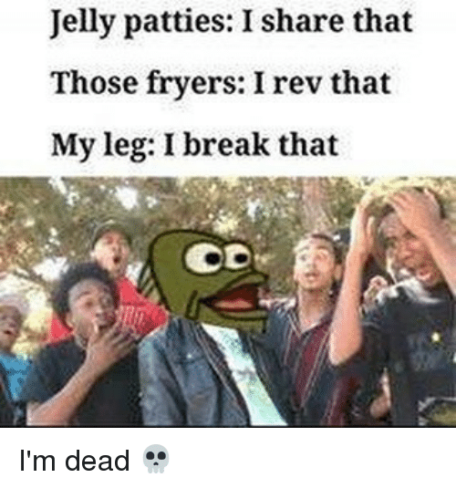 Memes, Break, and 🤖: Jelly patties: I share that  Those fryers: I rev that  Myleg: I break that I'm dead 💀