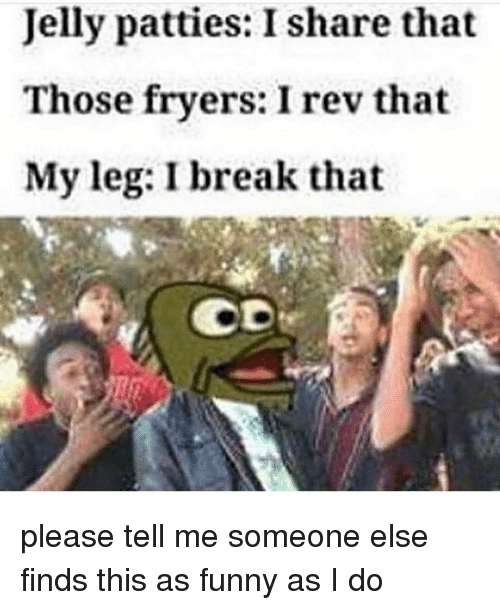 Memes, Break, and Leggings: Jelly patties: I share that  Those fryers: I rev that  My leg: I break that please tell me someone else finds this as funny as I do