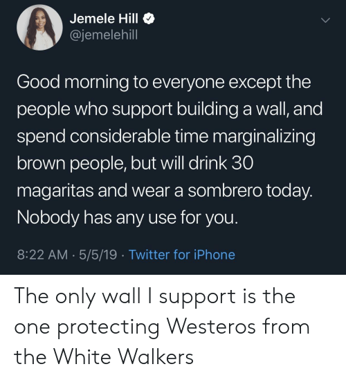 Iphone, Twitter, and Good Morning: Jemele Hill <  @jemelehill  Good morning to everyone except the  people who support building a wall, and  spend considerable time marginalizing  brown people, but will drink 30  magaritas and wear a sombrero today  Nobody has any use for you  8:22 AM 5/5/19 Twitter for iPhone The only wall I support is the one protecting Westeros from the White Walkers