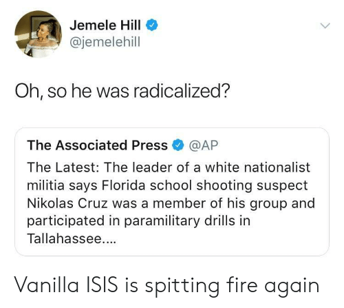 Fire, Isis, and Militia: Jemele Hill  @jemelehill  Oh, so he was radicalized?  The Associated Press @AP  The Latest: The leader of a white nationalist  militia says Florida school shooting suspect  Nikolas Cruz was a member of his group and  participated in paramilitary drills in  Tallahassee. Vanilla ISIS is spitting fire again