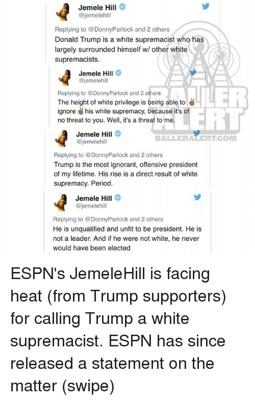 Trumping: Jemele Hill  @jemelehill  Replying to @DonnyParlock and 2 others  Donald Trump is a white supremacist who has  largely surrounded himself w/ other white  supremacists  Jemele Hill  @jemelehill  Replying to @DonnyParlock and 2 others  The height of white privilege is being able to  ignore his white supremacy, because it's of  no threat to you. Well, it's a threat to me  ERT  Jemele Hill  @jemelehill  BALLERALERTCOM  Replying to DonnyParlock and 2 others  Trump is the most ignorant, offensive president  of my lifetime. His rise is a direct result of white  supremacy. Period  Jemele Hill  @jemelehill  Replying to DonnyParlock and 2 others  He is unqualified and unfit to be president. He is  not a leader. And if he were not white, he never  would have been elected ESPN's JemeleHill is facing heat (from Trump supporters) for calling Trump a white supremacist. ESPN has since released a statement on the matter (swipe)