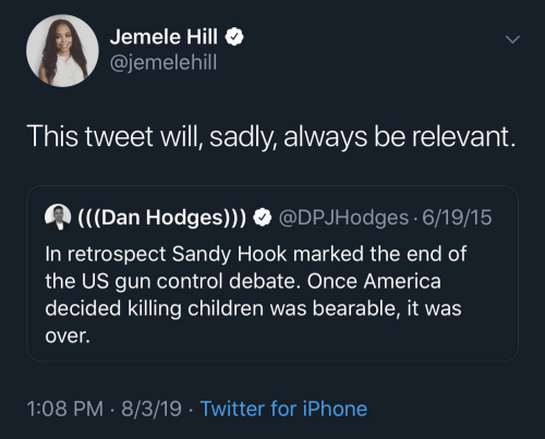 Marked: Jemele Hill  @jemelehill  This tweet will, sadly, always be relevant.  (((Dan Hodges))) O @DPJHodges 6/19/15  In retrospect Sandy Hook marked the end of  the US gun control debate. Once America  decided killing children was bearable, it was  over.  1:08 PM · 8/3/19 · Twitter for iPhone