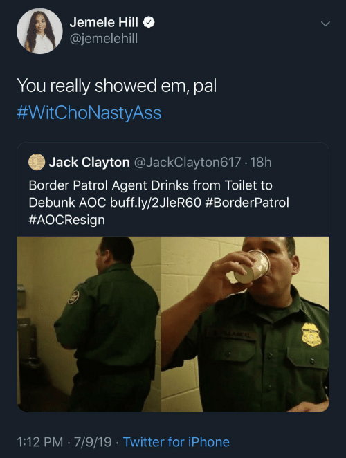 Drinks: Jemele Hill O  @jemelehill  You really showed em, pal  #WitChoNastyAss  Jack Clayton @JackClayton617 · 18h  Border Patrol Agent Drinks from Toilet to  Debunk AOC buff.ly/2JleR60 #BorderPatrol  #AOCResign  ALAREAL  1:12 PM · 7/9/19 · Twitter for iPhone