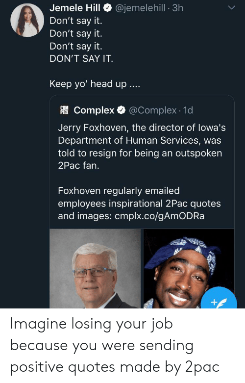 Complex, Head, and Yo: @jemelehill 3h  Jemele Hill  Don't say it.  Don't say it.  Don't say it.  DON'T SAY IT  Keep yo' head up  Complex @Complex 1d  PLEX  Jerry Foxhoven, the director of lowa's  Department of Human Services, was  told to resign for being an outspoken  2Pac fan.  Foxhoven regularly emailed  employees inspirational 2Pac quotes  and images: cmplx.co/gAmODRa  + Imagine losing your job because you were sending positive quotes made by 2pac