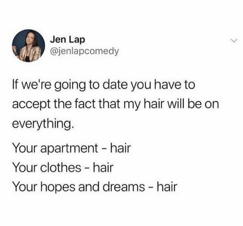Clothes, Date, and Hair: Jen Lap  @jenlapcomedy  If we're going to date you have to  accept the fact that my hair will be on  everything.  Your apartment hair  Your clothes -hair  Your hopes and dreams hair