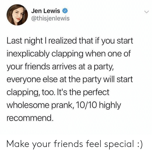 Prank: Jen Lewis  @thisjenlewis  Last night I realized that if you start  inexplicably clapping when one of  your friends arrives at a party,  everyone else at the party will start  clapping, too. It's the perfect  wholesome prank, 10/10 highly  recommend. Make your friends feel special :)