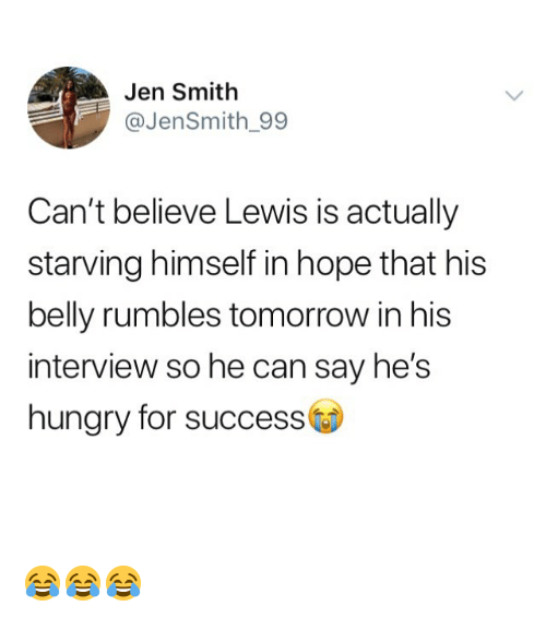 Hungry, Memes, and Tomorrow: Jen Smith  @JenSmith_99  Can't believe Lewis is actually  starving himself in hope that his  belly rumbles tomorrow in his  interview so he can say he's  hungry for success 😂😂😂