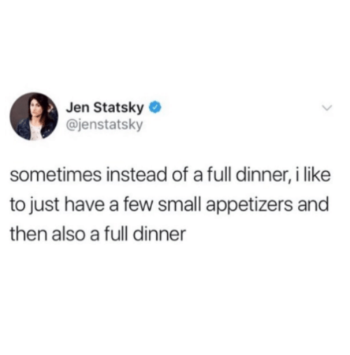 Like, I Like, and Full: Jen Statsky  @jenstatsky  sometimes instead of a full dinner, i like  to just have a few small appetizers and  then also a full dinner