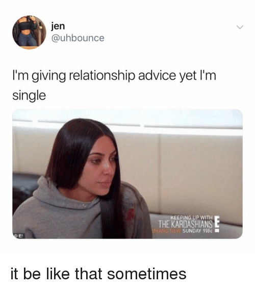 Advice, Be Like, and Kardashians: Jen  @uhbounce  I'm giving relationship advice yet I'm  single  KEEPING UP WITH  THE KARDASHIANS  BRAND?  SUNDAY 918c ■ it be like that sometimes