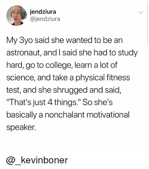 "College, Funny, and Meme: jendziur:a  @jendziura  My 3yo said she wanted to be an  astronaut, and I said she had to study  hard, go to college, learn a lot of  science, and take a physical fitness  test, and she shrugged and said,  That's just 4 things."" So she's  basically a nonchalant motivational  speaker. @_kevinboner"