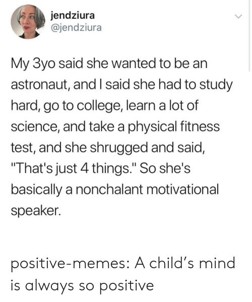 """motivational speaker: jendziura  @jendziura  My 3yo said she wanted to be an  astronaut, and I said she had to study  hard, go to college, learn a lot of  science, and take a physical fitness  test, and she shrugged and said,  That's just 4 things."""" So she's  basically a nonchalant motivational  speaker. positive-memes:  A child's mind is always so positive"""