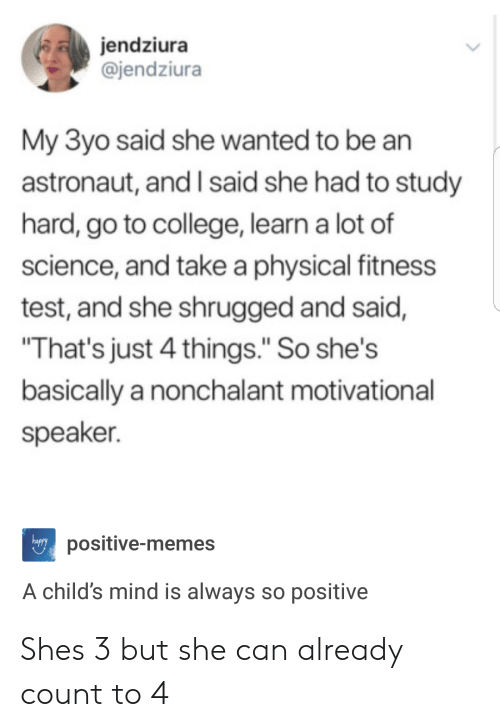 """motivational speaker: jendziura  @jendziura  My 3yo said she wanted to be an  astronaut, and I said she had to study  hard, go to college, learn a lot of  science, and take a physical fitness  test, and she shrugged and said,  That's just 4 things."""" So she's  basically a nonchalant motivational  speaker.  happy  positive-memes  A child's mind is always so positive Shes 3 but she can already count to 4"""