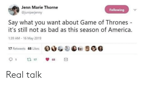 America, Bad, and Game of Thrones: Jenn Marie Thorne  Following  @juniperjenny  Say what you want about Game of Thrones  it's still not as bad as this season of America.  1:39 AM-16 May 2019  (DO_㊧  ⅢBOG  17 Retweets  68 Likes Real talk
