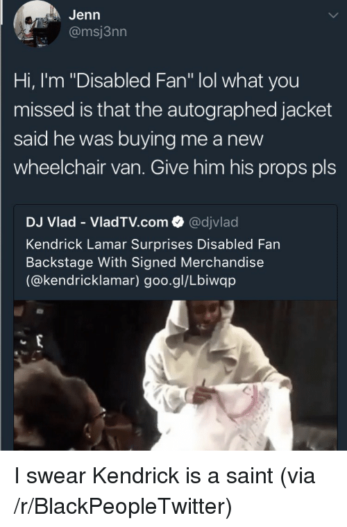 """autographed: Jenn  @msj3nn  Hi, I'm """"Disabled Fan"""" lol what you  missed is that the autographed jacket  said he was buying me a new  wheelchair van. Give him his props pls  DJ Vlad - VladTV.com @djvlad  Kendrick Lamar Surprises Disabled Fan  Backstage With Signed Merchandise  (@kendricklamar) goo.gl/Lbiwqp <p>I swear Kendrick is a saint (via /r/BlackPeopleTwitter)</p>"""