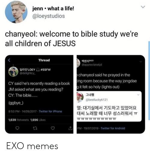 The Bible: jenn what a life!  @loeystudios  chanyeol: welcome to bible study we're  all children of JESUS  Thread  백챈의421  appreciatekjd  LOEY #SSFW  @delightcy  chanyeol said he prayed in the  CY said he's recently reading a booking room because the way jongdae  JM asked what are you reading?  g it felt so holy (lights out)  그내행  CY: The bible....  @bestlucky6121  (ggbye)  열: 대기실에서 기도하고 있었어요  대씨 노래할 때 너무 성스러워서 ㅠ  8:53 PM 14/09/2017 Twitter for iPhone  TT TT TT TT TT TT TT TT TT TT  1,639 Retweets 1,696 Likes  PM 19/07/2019 Twitter for Android  ta EXO memes