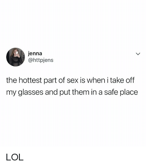 Lol, Sex, and Glasses: jenna  @httpjens  the hottest part of sex is when i take off  my glasses and put them in a safe place LOL
