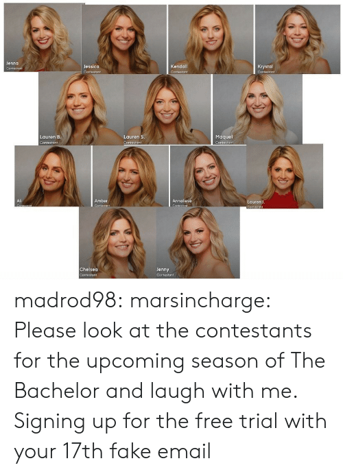 The Bachelor: Jenna  Jessica  Kendall  Krystal  Maquel  Contestant  Lauren B  Lauren S  Contesto ↑  Ali  Amber  Annaliese  Lauren J  Chelsea  Jenny madrod98: marsincharge:  Please look at the contestants for the upcoming season of The Bachelor and laugh with me.  Signing up for the free trial with your 17th fake email