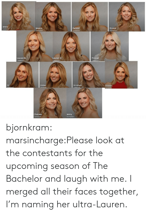 The Bachelor: Jenna  Jessica  Kendall  Krystal  Maquel  Contestant  Lauren B  Lauren S  Contesto ↑  Ali  Amber  Annaliese  Lauren J  Chelsea  Jenny bjornkram:  marsincharge:Please look at the contestants for the upcoming season of The Bachelor and laugh with me. I merged all their faces together, I'm naming her ultra-Lauren.