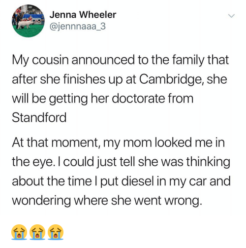 Wheeler: Jenna Wheeler  @jennnaaa_3  My cousin announced to the family that  after she finishes up at Cambridge, she  will be getting her doctorate from  Standforc  At that moment, my mom looked me in  the eye. l could just tell she was thinking  about the time l put diesel in my car and  wondering where she went wrong 😭😭😭