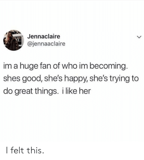 Good, Happy, and Her: Jennaclaire  @jennaaclaire  im a huge fan of who im becoming.  shes good, she's happy, she's trying to  do great things. i like her I felt this.