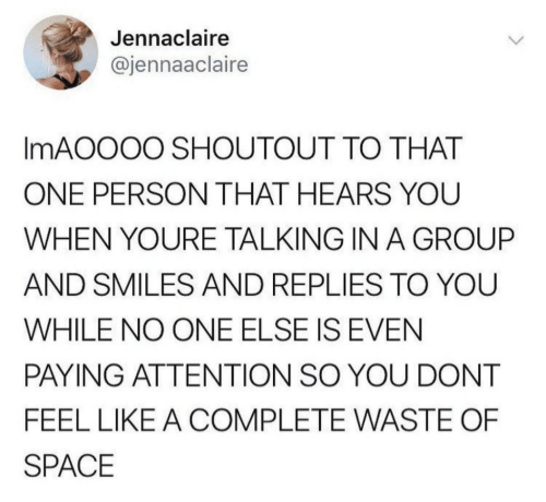 Space, Smiles, and One: Jennaclaire  @jennaaclaire  IMAOOOO SHOUTOUT TO THAT  ONE PERSON THAT HEARS YOU  WHEN YOURE TALKING IN A GROUP  AND SMILES AND REPLIES TO YOU  WHILE NO ONE ELSE IS EVEN  PAYING ATTENTION SO YOU DONT  FEEL LIKE A COMPLETE WASTE OF  SPACE