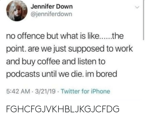 Podcasts: Jennifer Down  @jenniferdown  no offence but what is like..the  point. are we just supposed to work  and buy coffee and listen to  podcasts until we die. im bored  5:42 AM 3/21/19 Twitter for iPhone FGHCFGJVKHBLJKGJCFDG